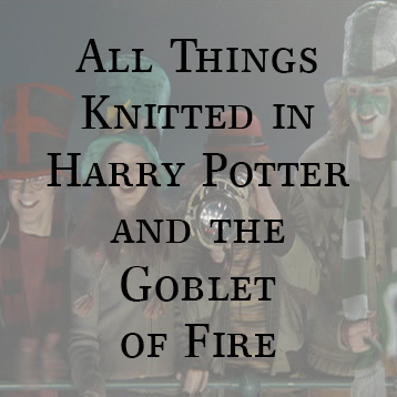 All Things Knitted in Harry Potter – The Goblet of Fire