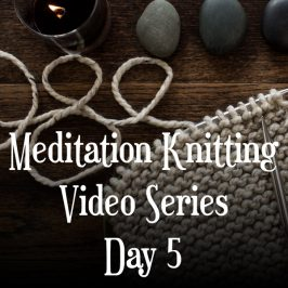 Knitting Meditation Series : Day 5 : Create Consistent Stitches